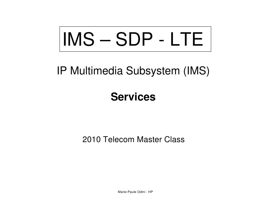 IMS – SDP - LTE IP Multimedia Subsystem (IMS)            Services       2010 Telecom Master Class                 Marie-Pa...