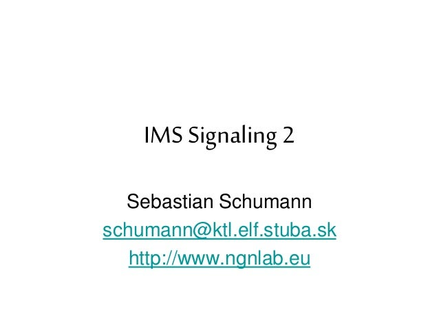 IMS Signaling 2 Sebastian Schumann schumann@ktl.elf.stuba.sk http://www.ngnlab.eu