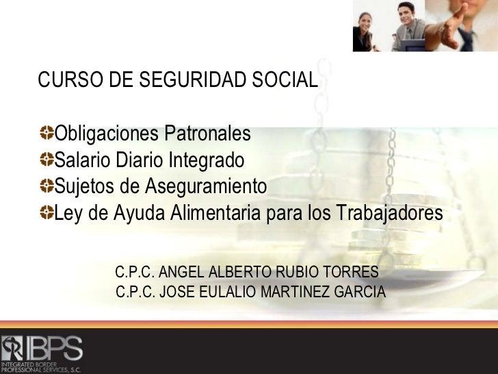 <ul><li>CURSO DE SEGURIDAD SOCIAL </li></ul><ul><li>Obligaciones Patronales </li></ul><ul><li>Salario Diario Integrado </l...
