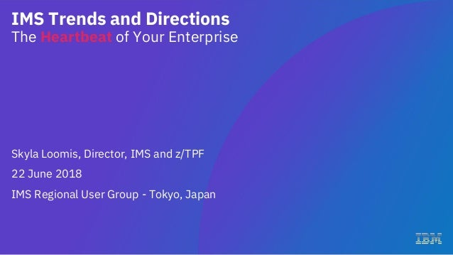 IMS Trends and Directions The Heartbeat of Your Enterprise Skyla Loomis, Director, IMS and z/TPF 22 June 2018 IMS Regional...