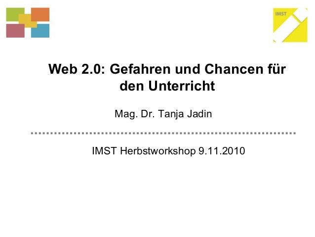 Web 2.0: Gefahren und Chancen für den Unterricht IMST Herbstworkshop 9.11.2010 Mag. Dr. Tanja Jadin