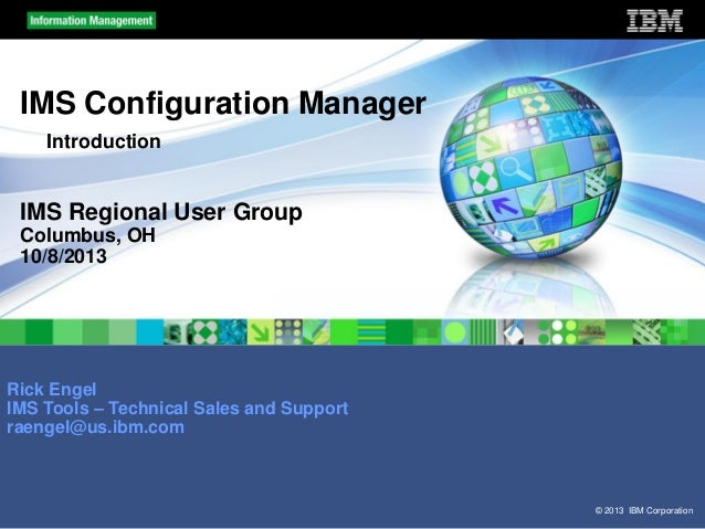 IMS Configuration Manager Introduction  IMS Regional User Group Columbus, OH 10/8/2013  Rick Engel IMS Tools – Technical S...