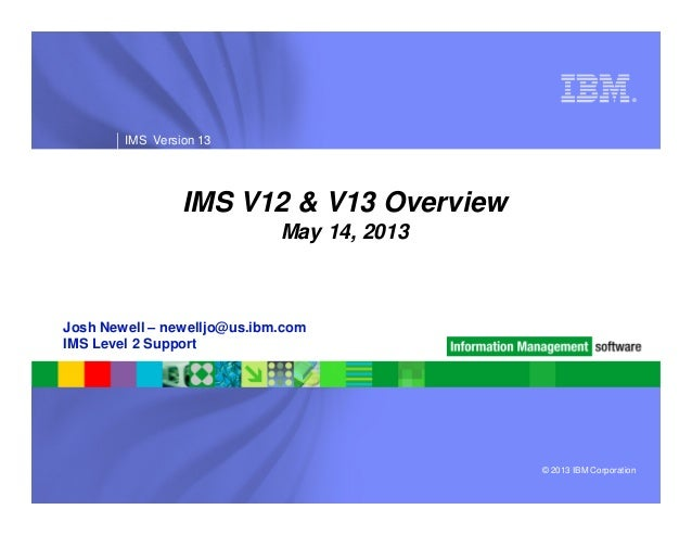 ®IMS Version 13IMS V12 & V13 OverviewMay 14, 2013© 2013 IBM CorporationJosh Newell – newelljo@us.ibm.comIMS Level 2 Support