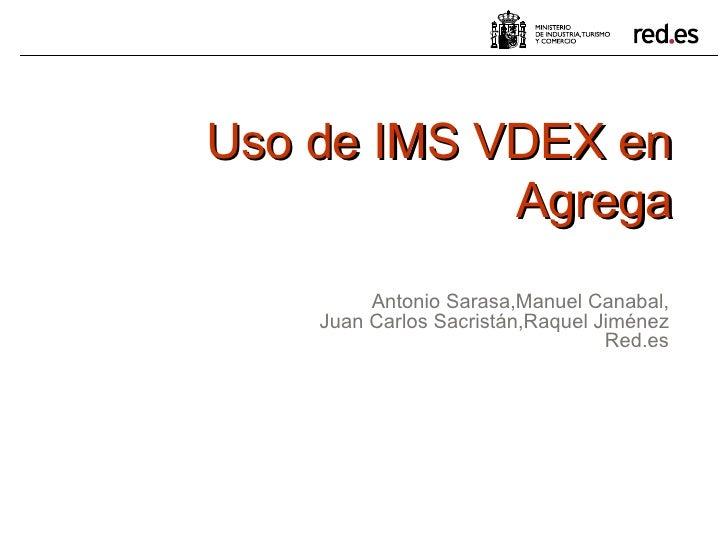 Uso de IMS VDEX en Agrega Antonio Sarasa,Manuel Canabal, Juan Carlos Sacristán,Raquel Jiménez Red.es
