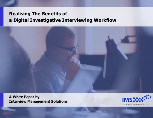 1 Realising The Benefits of a Digital Investigative Interviewing Workflow A White Paper by Interview Management Solutions