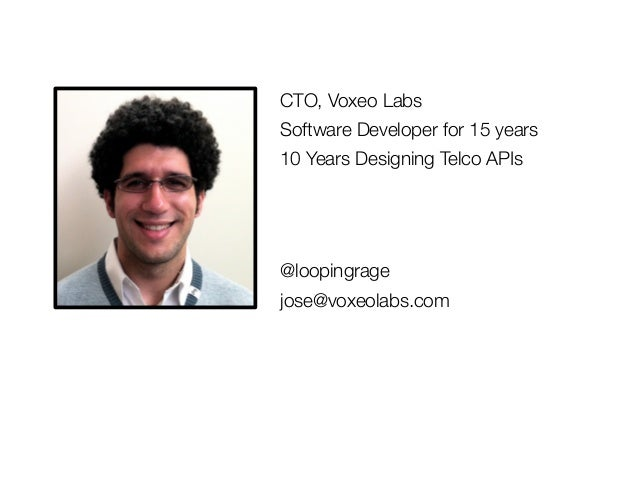 CTO, Voxeo LabsSoftware Developer for 15 years10 Years Designing Telco APIs@loopingragejose@voxeolabs.com