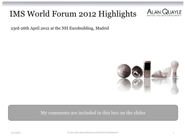 IMS World Forum 2012 Highlights23rd-26th April 2012 at the NH Eurobuilding, Madrid               My comments are included ...
