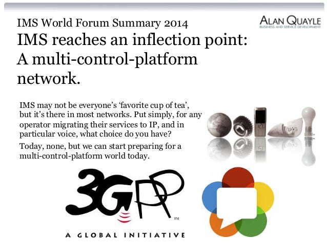 IMS World Forum Summary 2014 IMS reaches an inflection point: A multi-control-platform network. IMS may not be everyone's ...