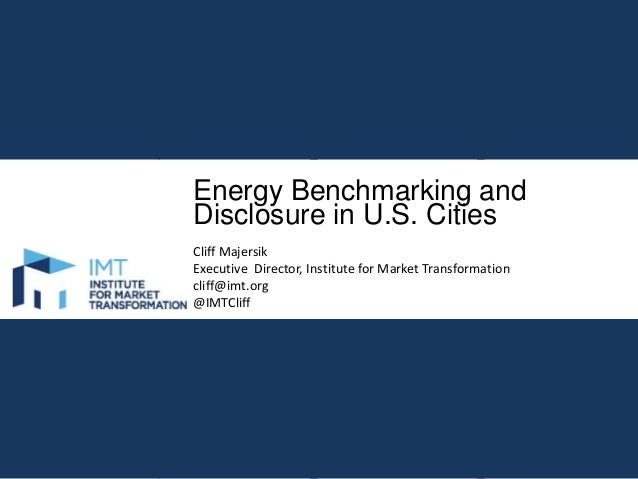 Energy Benchmarking and Disclosure in U.S. Cities Cliff Majersik Executive Director, Institute for Market Transformation c...
