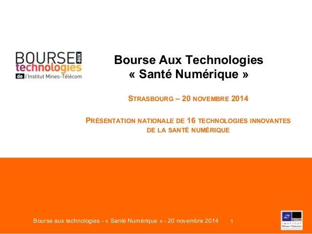 Bourse Aux Technologies  « Santé Numérique »  STRASBOURG – 20 NOVEMBRE 2014  PRÉSENTATION NATIONALE DE 16 TECHNOLOGIES INN...