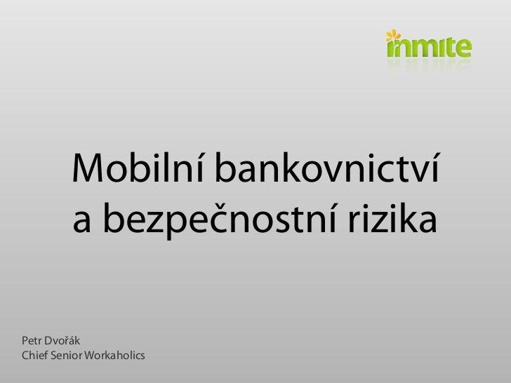 Mobilní bankovnictví         abezpečnostní rizikaPetr DvořákChief Senior Workaholics