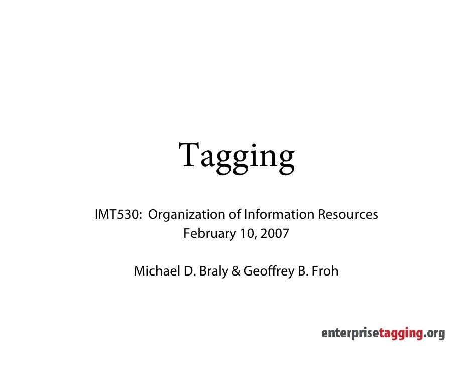 Tagging IMT530: Organization of Information Resources              February 10, 2007        Michael D. Braly & Geoffrey B....