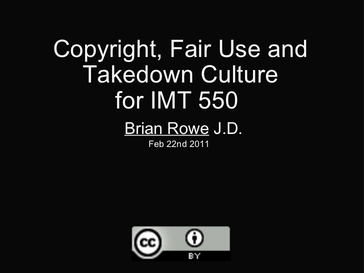 Copyright, Fair Use and Takedown Culture for IMT 550   Brian Rowe  J.D. Feb 22nd 2011