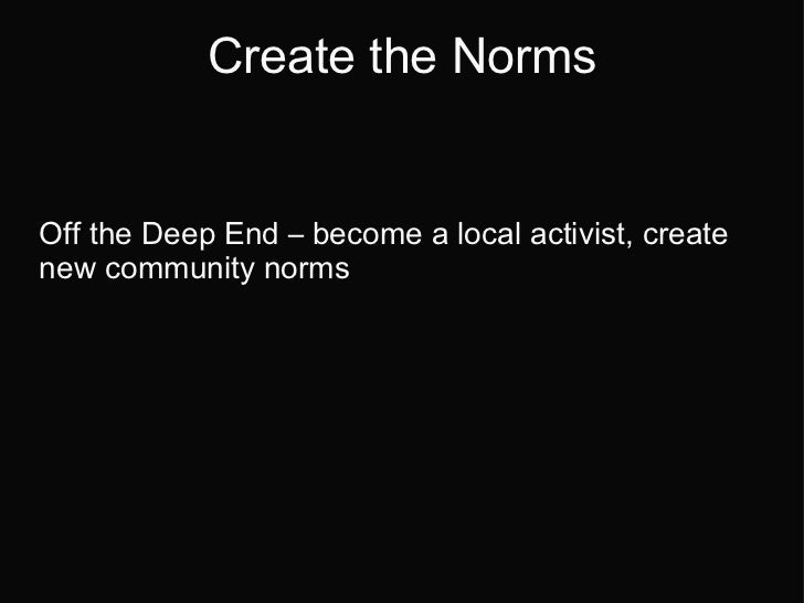 Create the Norms Off the Deep End  –  become a local activist, create new community norms