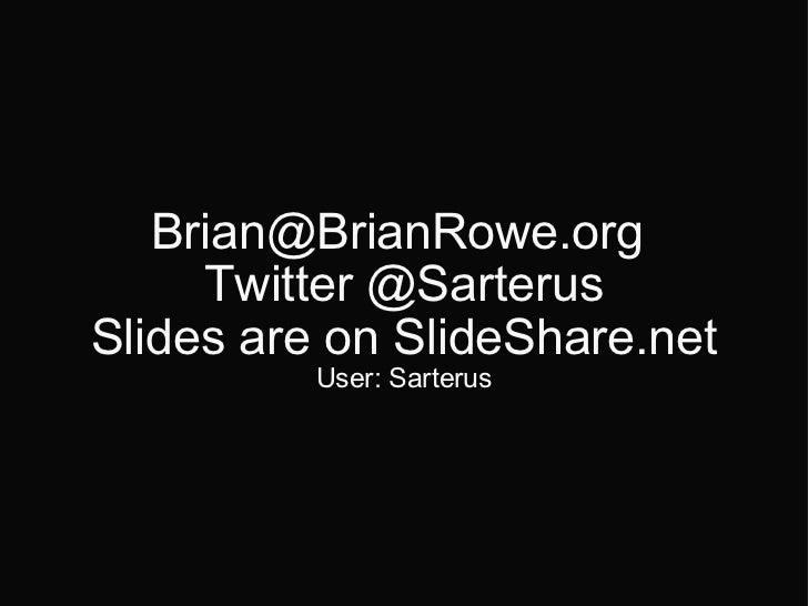 Brian@BrianRowe.org  Twitter @Sarterus Slides are on SlideShare.net User: Sarterus