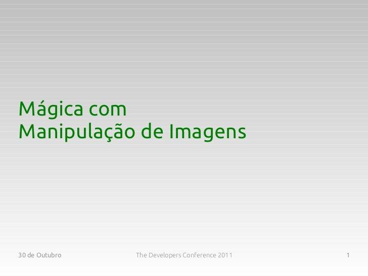 Mágica comManipulação de Imagens30 de Outubro   The Developers Conference 2011   1