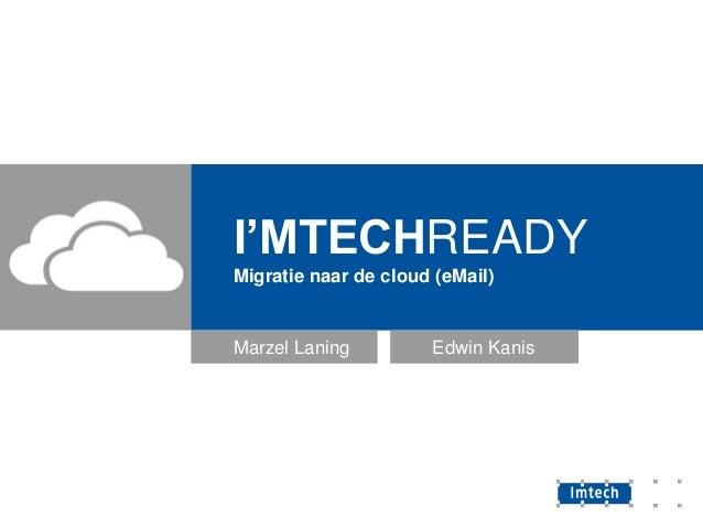 I'MTECHREADY Migratie naar de cloud (eMail)  Marzel Laning  Edwin Kanis