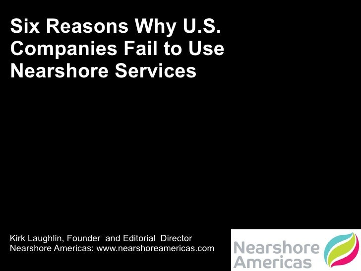 Six Reasons Why U.S. Companies Fail to Use Nearshore Services  Kirk Laughlin, Founder  and Editorial  Director Nearshore A...
