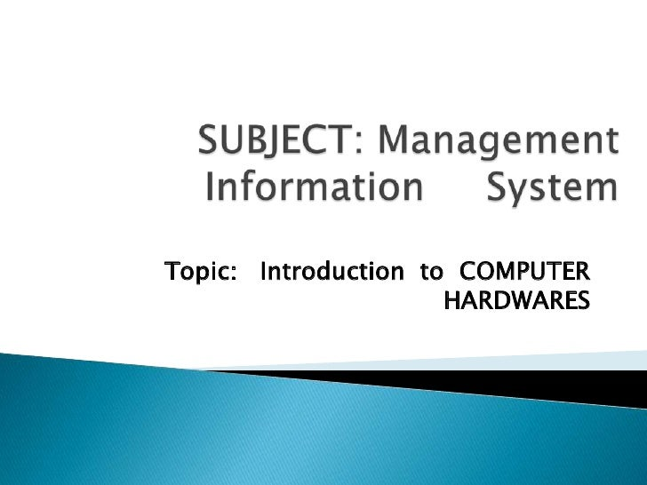 SUBJECT: Management Information     System<br />Topic:   Introduction  to  COMPUTER HARDWARES <br />