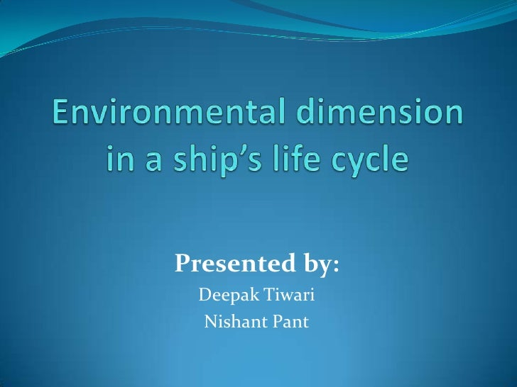 Environmental dimension in a ship's life cycle<br />Presented by:<br />Deepak Tiwari<br />Nishant Pant<br />