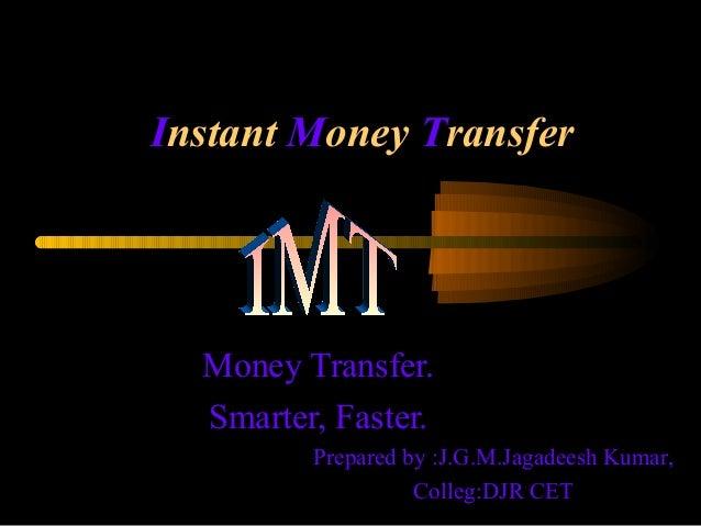 Instant Money TransferMoney Transfer.Smarter, Faster.Prepared by :J.G.M.Jagadeesh Kumar,Colleg:DJR CET