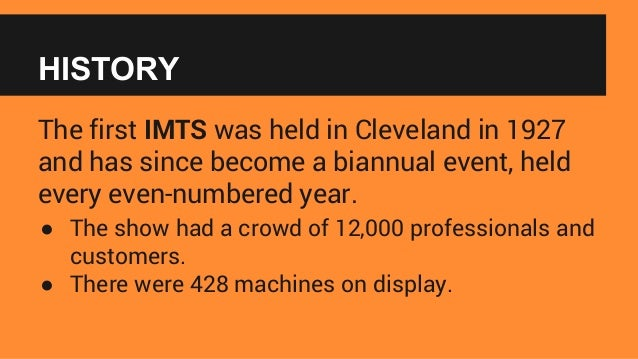 HISTORY The first IMTS was held in Cleveland in 1927 and has since become a biannual event, held every even-numbered year....