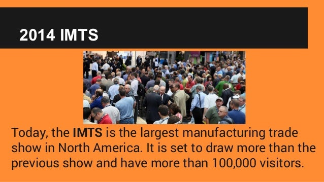 2014 IMTS Today, the IMTS is the largest manufacturing trade show in North America. It is set to draw more than the previo...