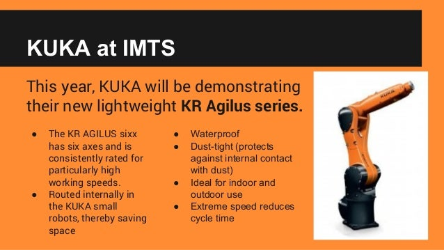 KUKA at IMTS This year, KUKA will be demonstrating their new lightweight KR Agilus series. ● The KR AGILUS sixx has six ax...