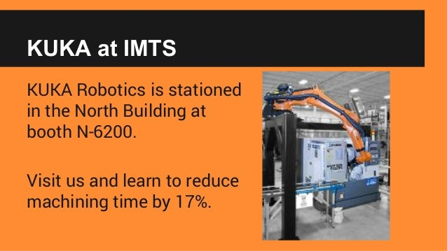 KUKA at IMTS KUKA Robotics is stationed in the North Building at booth N-6200. Visit us and learn to reduce machining time...
