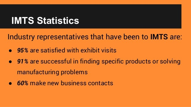 IMTS Statistics Industry representatives that have been to IMTS are: ● 95% are satisfied with exhibit visits ● 91% are suc...