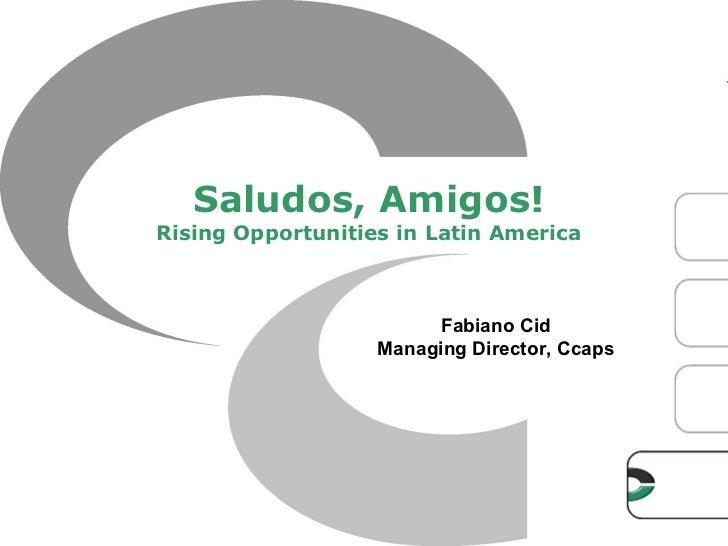 Saludos, Amigos!Rising Opportunities in Latin America                        Fabiano Cid                   Managing Direct...