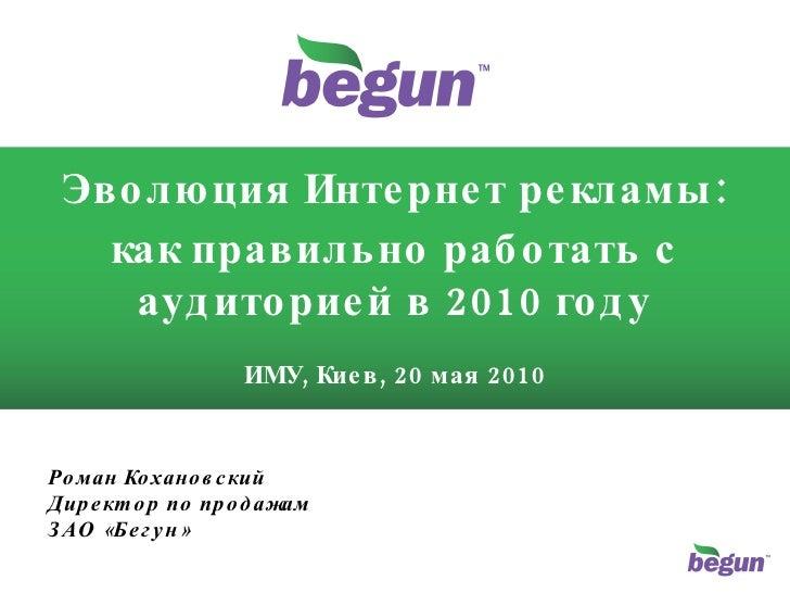 Эволюция Интернет рекламы: как правильно работать с аудиторией в 2010 году ИМУ, Киев, 20 мая 2010 Роман Кохановский Директ...