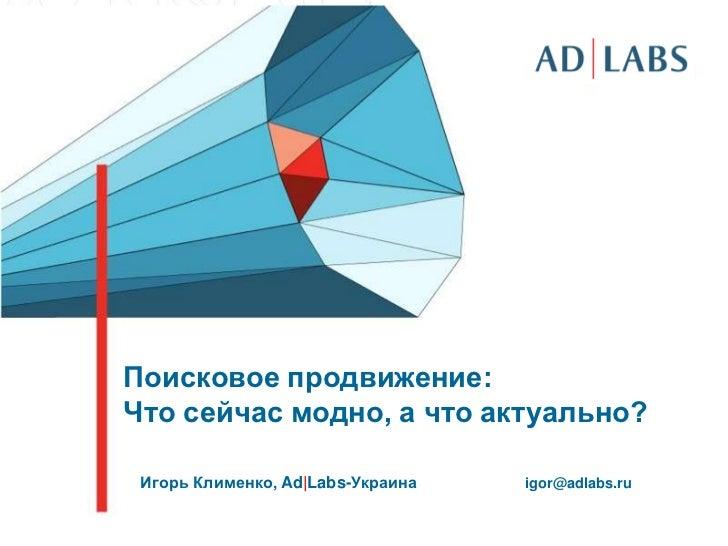Поисковое продвижение:<br />Что сейчас модно, а что актуально?<br />Игорь Клименко,Ad Labs-Украина<br />igor@adlabs.ru<br />