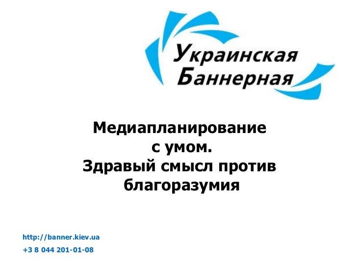 Медиапланирование  с умом. Здравый смысл против  благоразумия http://banner.kiev.ua   +3 8  044 201-01-08
