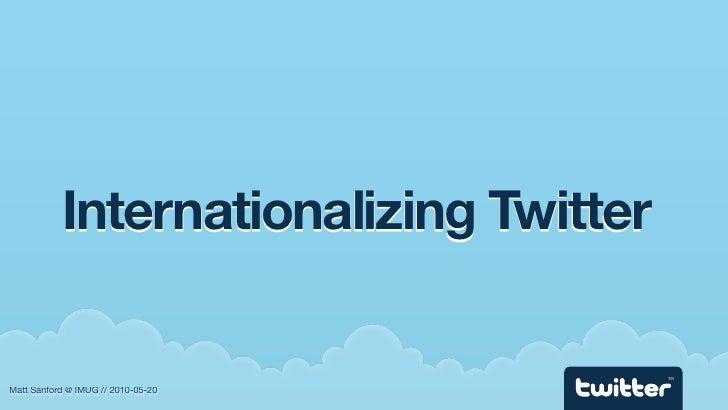 Internationalizing Twitter                                          TM   Matt Sanford @ IMUG // 2010-05-20