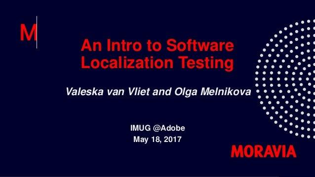 An Intro to Software Localization Testing Valeska van Vliet and Olga Melnikova IMUG @Adobe May 18, 2017