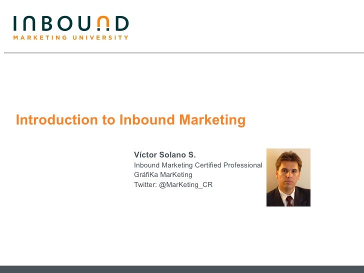 Introduction to Inbound Marketing Víctor Solano S. Inbound Marketing Certified Professional GráfiKa MarKeting Twitter: @Ma...