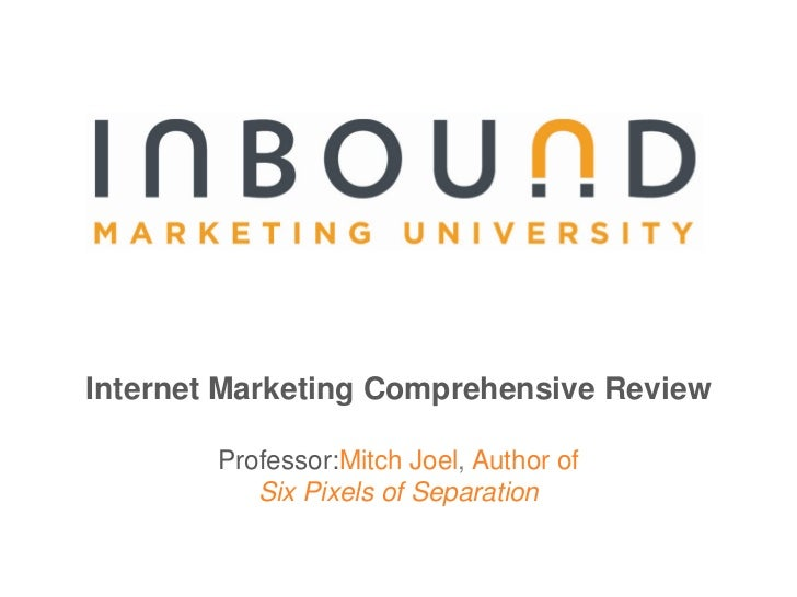 Internet Marketing Comprehensive Review<br />Professor:Mitch Joel, Author of <br />Six Pixels of Separation<br />
