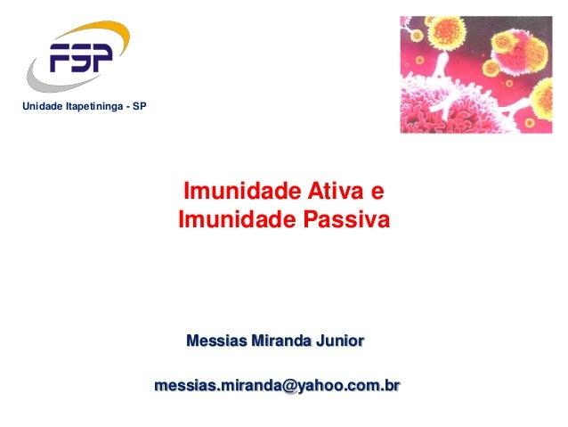Messias Miranda Junior messias.miranda@yahoo.com.br Unidade Itapetininga - SP Imunidade Ativa e Imunidade Passiva