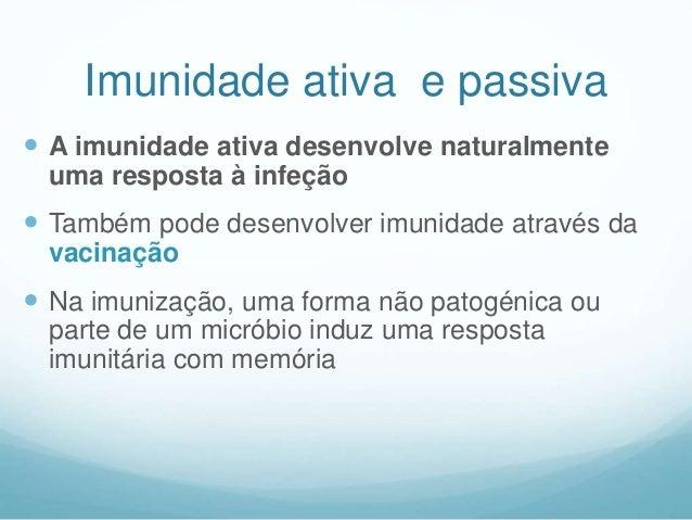 Imunidade ativa e passiva  A imunidade ativa desenvolve naturalmente uma resposta à infeção  Também pode desenvolver imu...