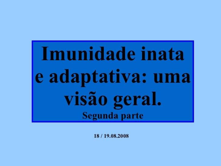 Imunidade inata e adaptativa: uma visão geral. Segunda parte 18 / 19.08.2008