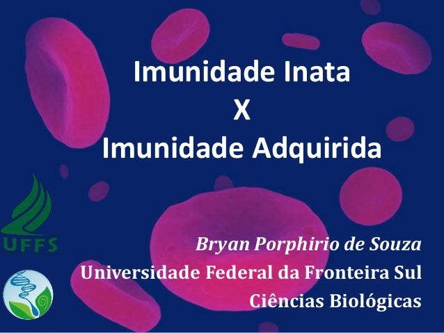 Imunidade Inata X Imunidade Adquirida Bryan Porphirio de Souza Universidade Federal da Fronteira Sul Ciências Biológicas
