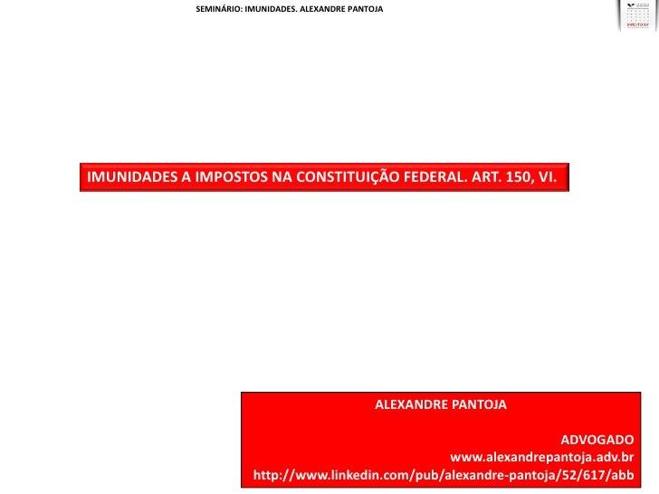 SEMINÁRIO: IMUNIDADES. ALEXANDRE PANTOJAIMUNIDADES A IMPOSTOS NA CONSTITUIÇÃO FEDERAL. ART. 150, VI.                      ...