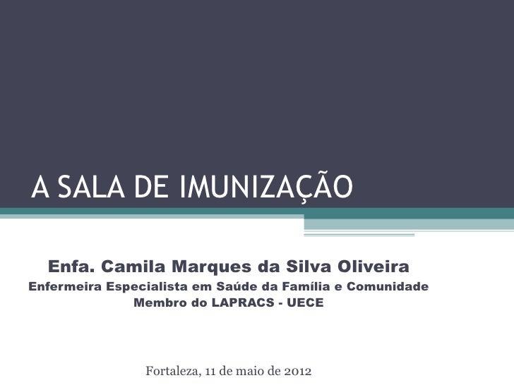 A SALA DE IMUNIZAÇÃO  Enfa. Camila Marques da Silva OliveiraEnfermeira Especialista em Saúde da Família e Comunidade      ...