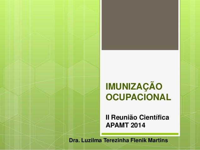 IMUNIZAÇÃO OCUPACIONAL II Reunião Científica APAMT 2014 Dra. Luzilma Terezinha Flenik Martins