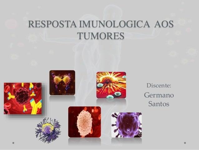 RESPOSTA IMUNOLOGICA AOS TUMORES Discente: Germano Santos