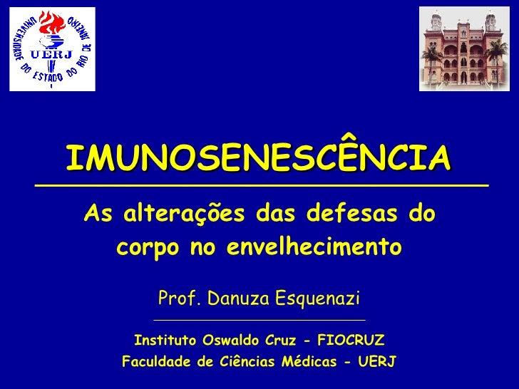 IMUNOSENESCÊNCIA As alterações das defesas do corpo no envelhecimento Prof. Danuza Esquenazi Instituto Oswaldo Cruz - FIOC...