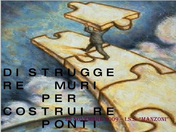 """DISTRUGGERE  MURI  PER COSTRUIRE PONTI 26 NOVEMBRE 2009 – I.S.S. """"MANZONI"""""""