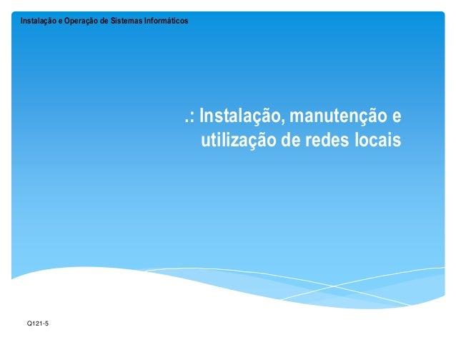 Instalação e Operação de Sistemas Informáticos  .: Instalação, manutenção e  utilização de redes locais  Q121-5