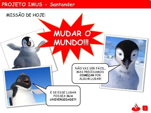 PROJETO IMUS - Santander 1 NÃO VAI SER FÁCIL, MAS PRECISAMOS COMEÇAR POR ALGUM LUGAR! E SE ESSE LUGAR FOSSEA SUA UNIVERSID...